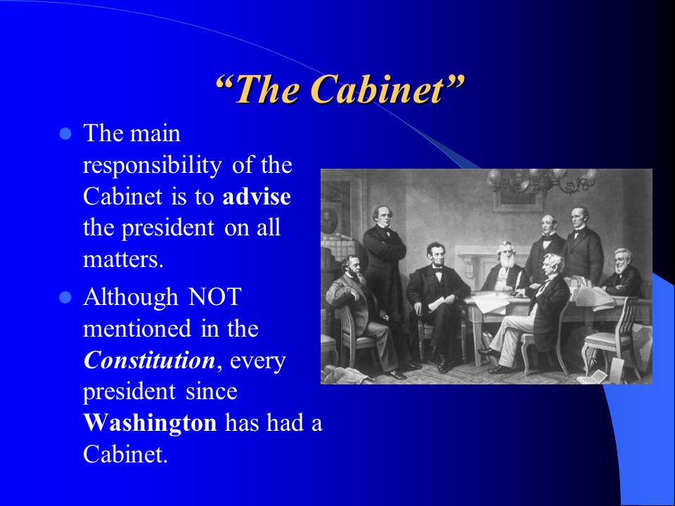 The Cabinet The main responsibility of the Cabinet is to advise the president on all matters.