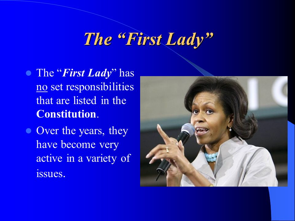 The First Lady The First Lady has no set responsibilities that are listed in the Constitution.
