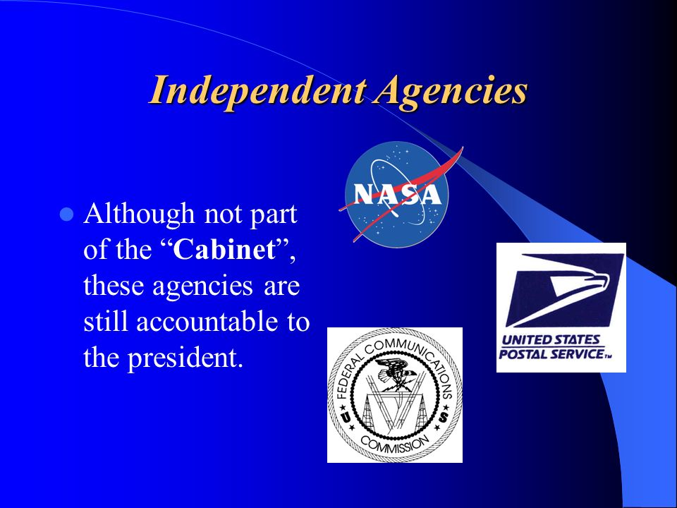 Independent Agencies Although not part of the Cabinet , these agencies are still accountable to the president.