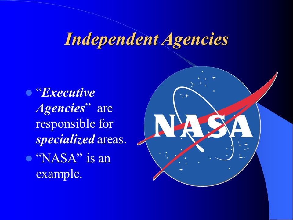 Independent Agencies Executive Agencies are responsible for specialized areas.