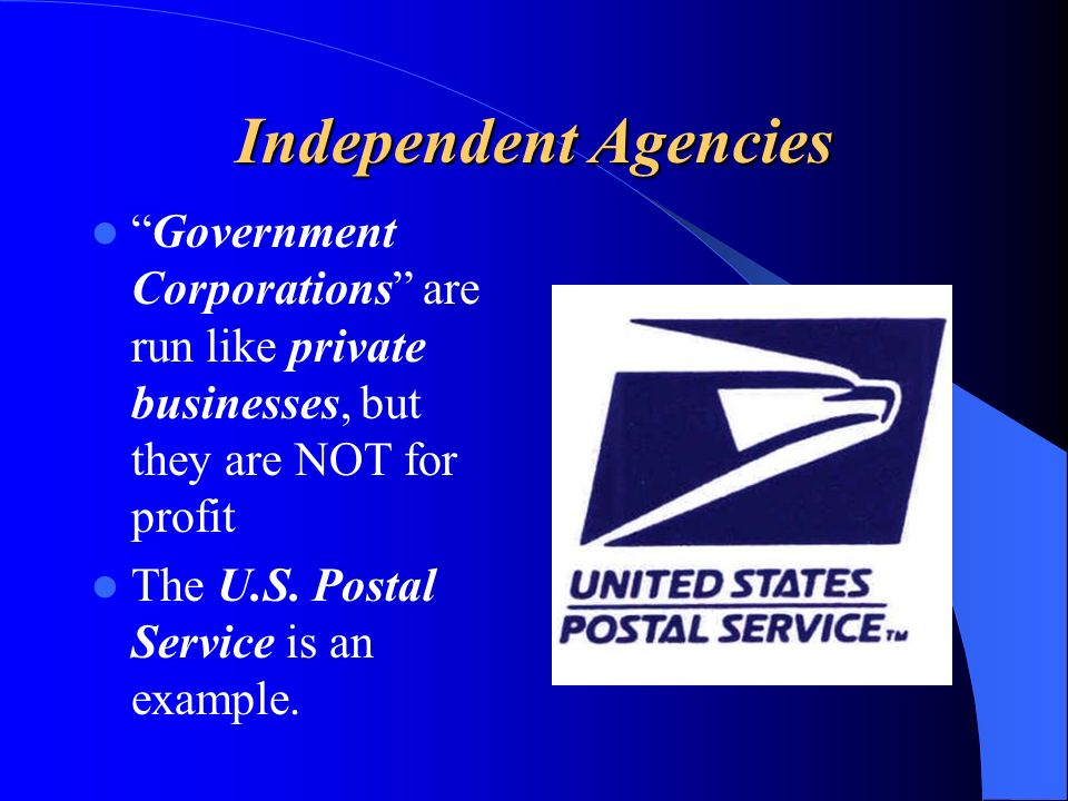 Independent Agencies Government Corporations are run like private businesses, but they are NOT for profit.