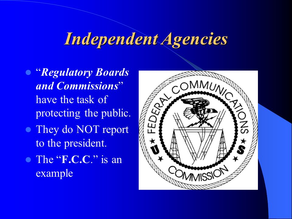 Independent Agencies Regulatory Boards and Commissions have the task of protecting the public. They do NOT report to the president.
