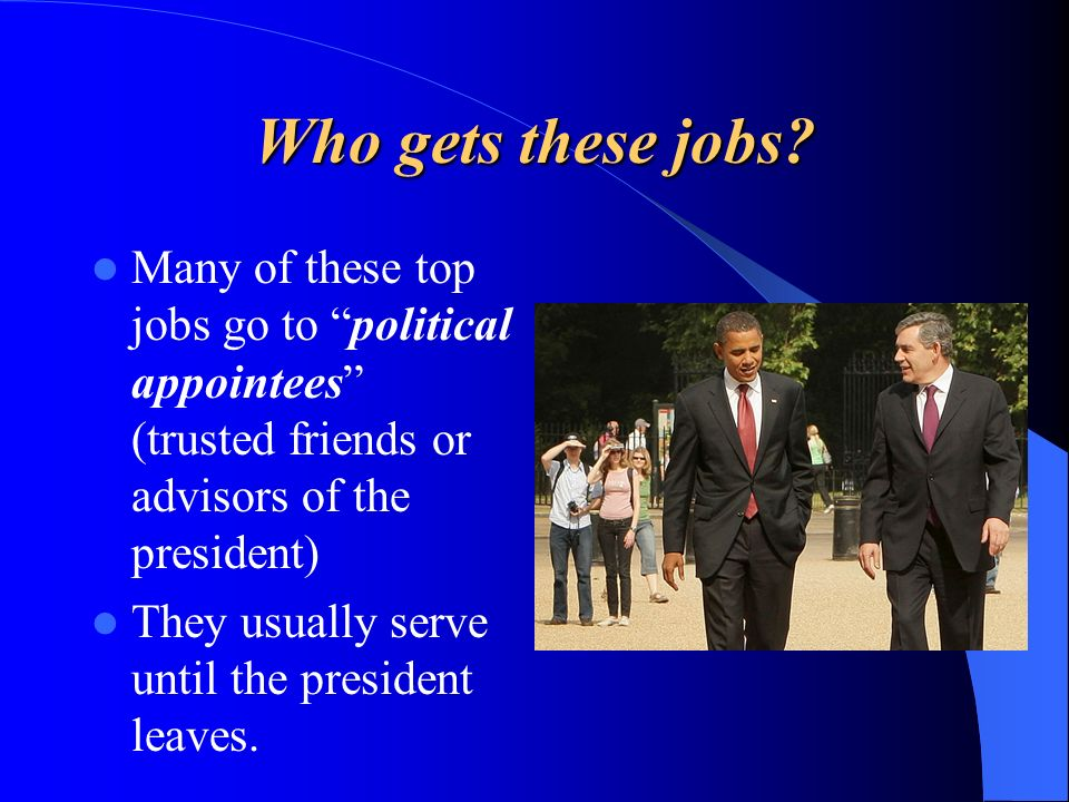 Who gets these jobs Many of these top jobs go to political appointees (trusted friends or advisors of the president)