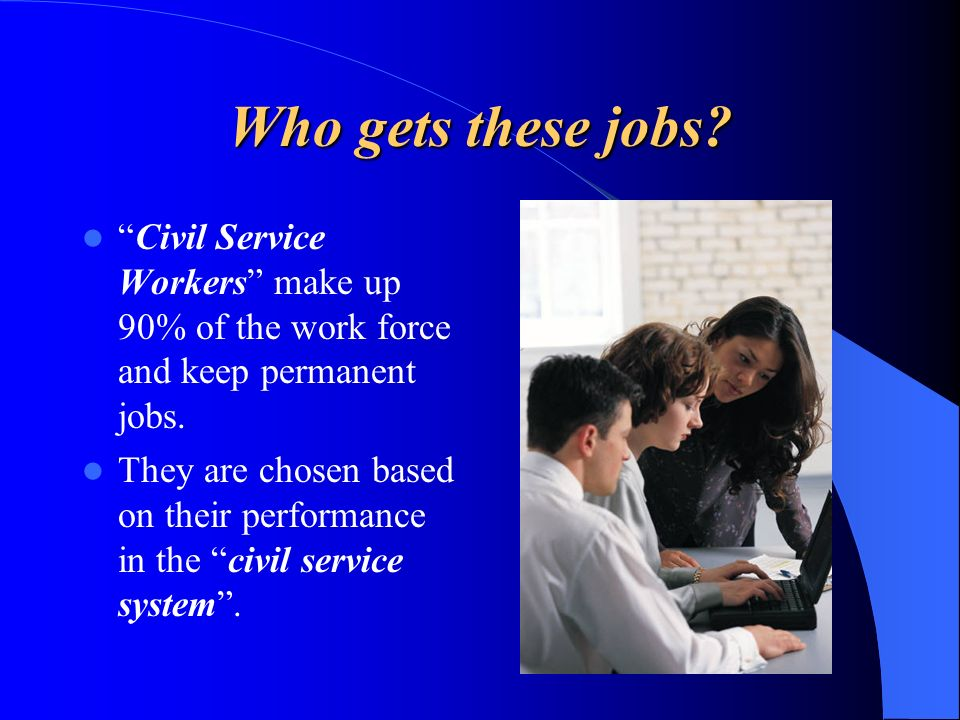 Who gets these jobs Civil Service Workers make up 90% of the work force and keep permanent jobs.