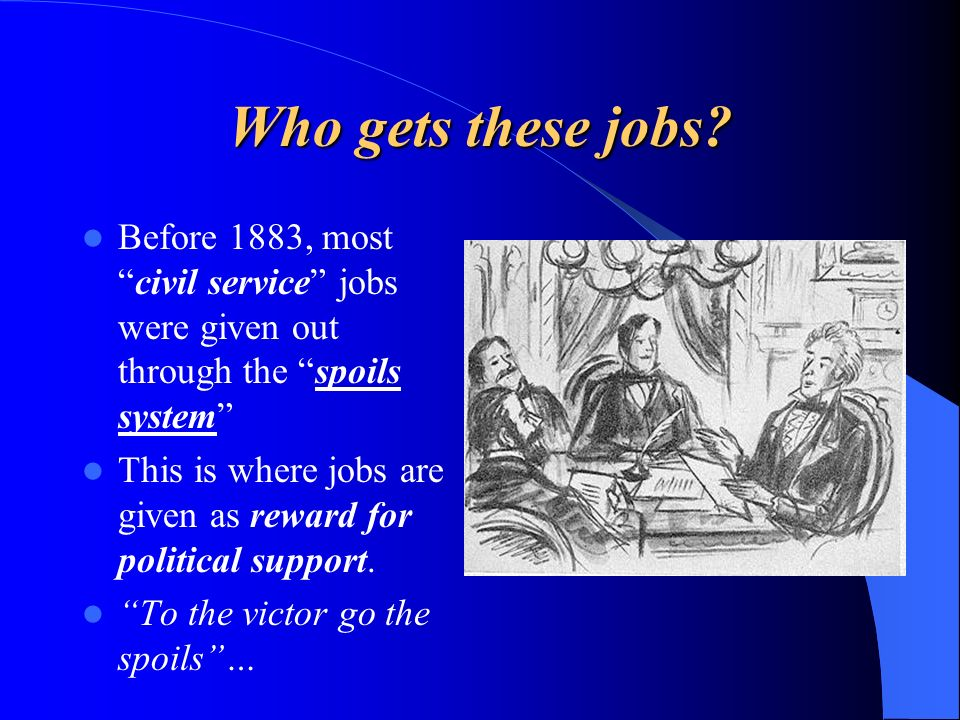 Who gets these jobs Before 1883, most civil service jobs were given out through the spoils system