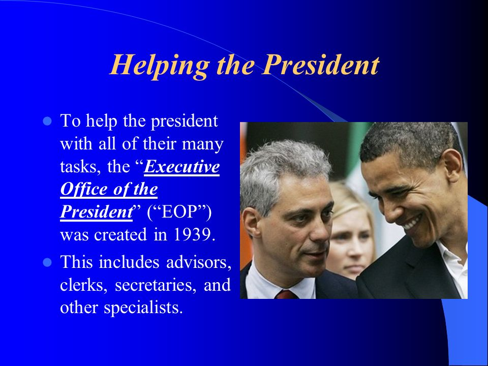 Helping the President To help the president with all of their many tasks, the Executive Office of the President ( EOP ) was created in