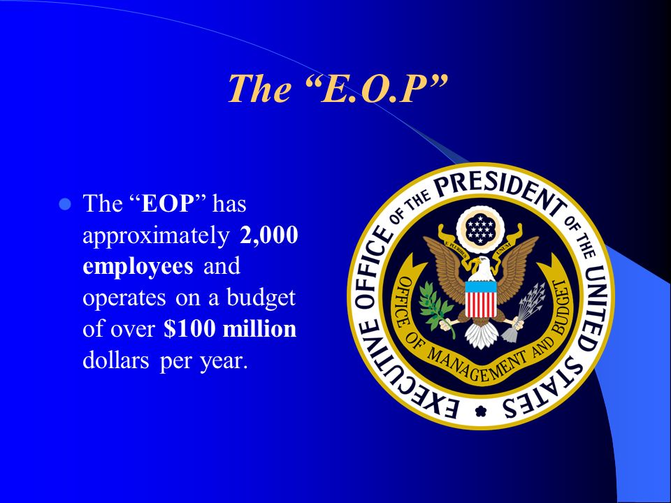 The E.O.P The EOP has approximately 2,000 employees and operates on a budget of over $100 million dollars per year.
