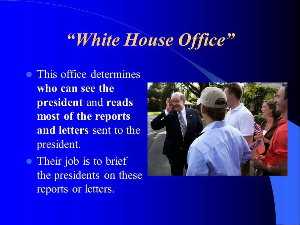 White House Office This office determines who can see the president and reads most of the reports and letters sent to the president.