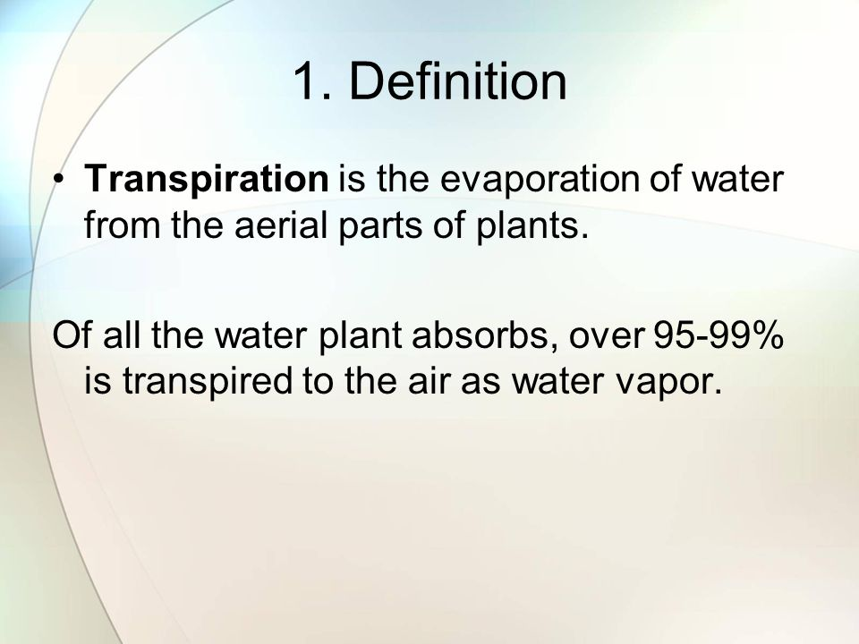 1. Definition Transpiration is the evaporation of water from the aerial parts of plants.