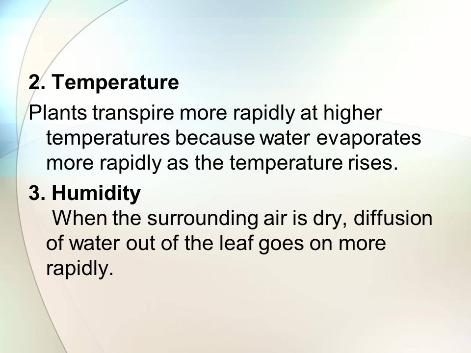 2. Temperature Plants transpire more rapidly at higher temperatures because water evaporates more rapidly as the temperature rises.