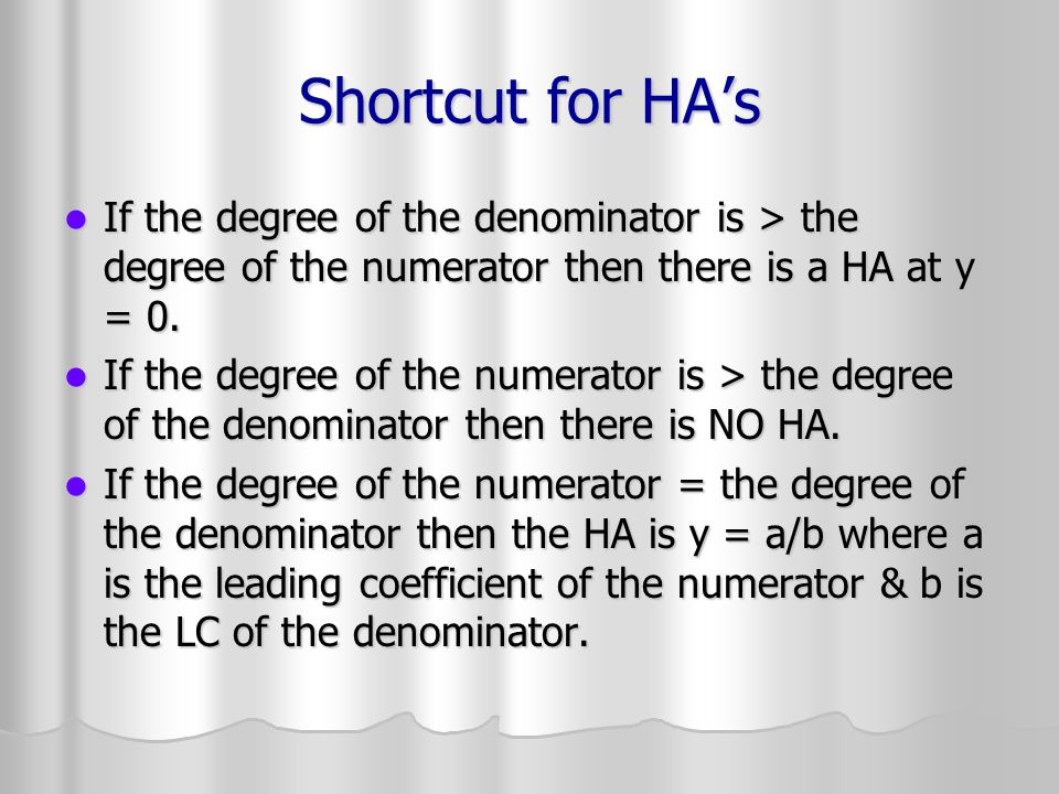 Shortcut for HA's If the degree of the denominator is > the degree of the numerator then there is a HA at y = 0.