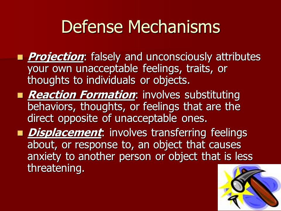 Defense Mechanisms Projection: falsely and unconsciously attributes your own unacceptable feelings, traits, or thoughts to individuals or objects.