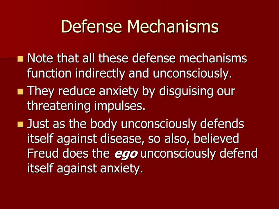 Defense Mechanisms Note that all these defense mechanisms function indirectly and unconsciously.