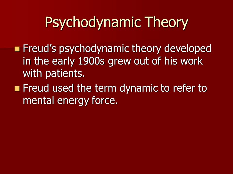 Psychodynamic Theory Freud's psychodynamic theory developed in the early 1900s grew out of his work with patients.