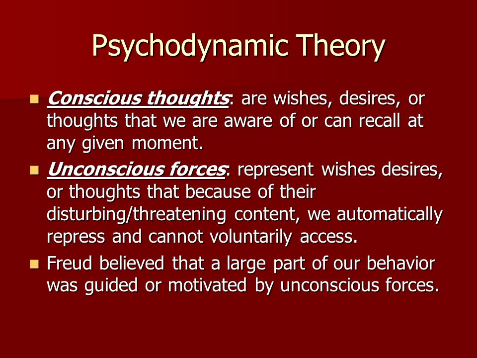 Psychodynamic Theory Conscious thoughts: are wishes, desires, or thoughts that we are aware of or can recall at any given moment.