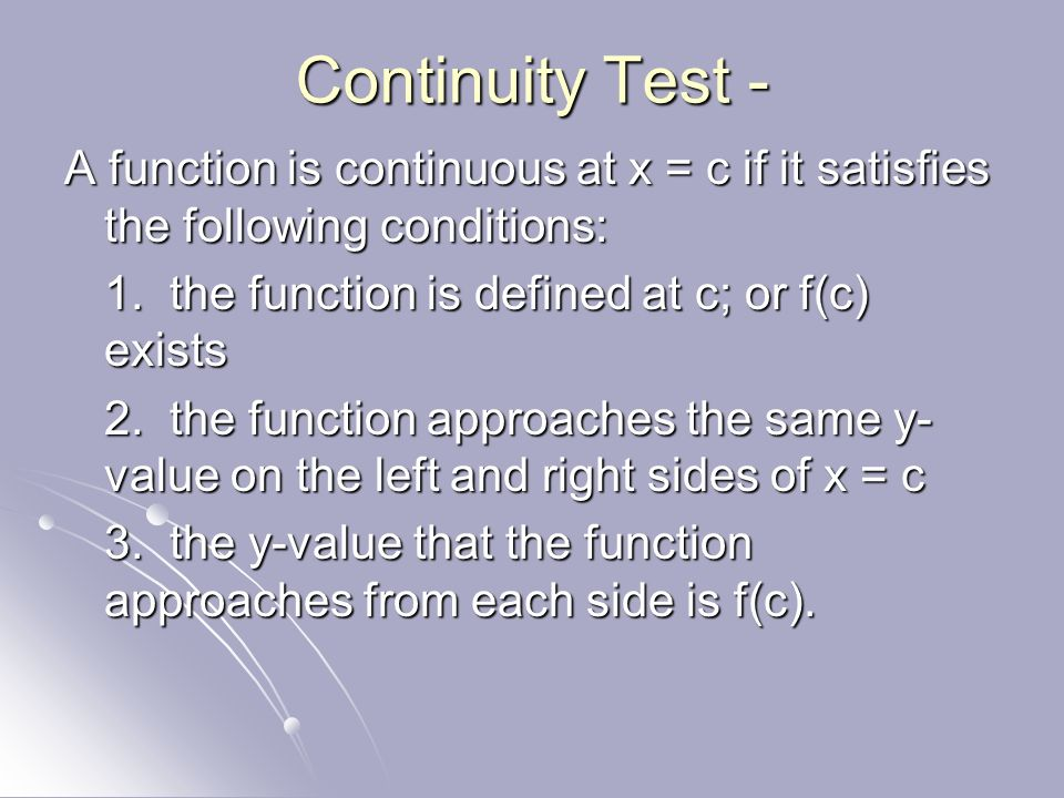 Continuity Test - A function is continuous at x = c if it satisfies the following conditions: 1. the function is defined at c; or f(c) exists.