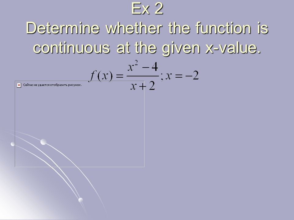 Ex 2 Determine whether the function is continuous at the given x-value.