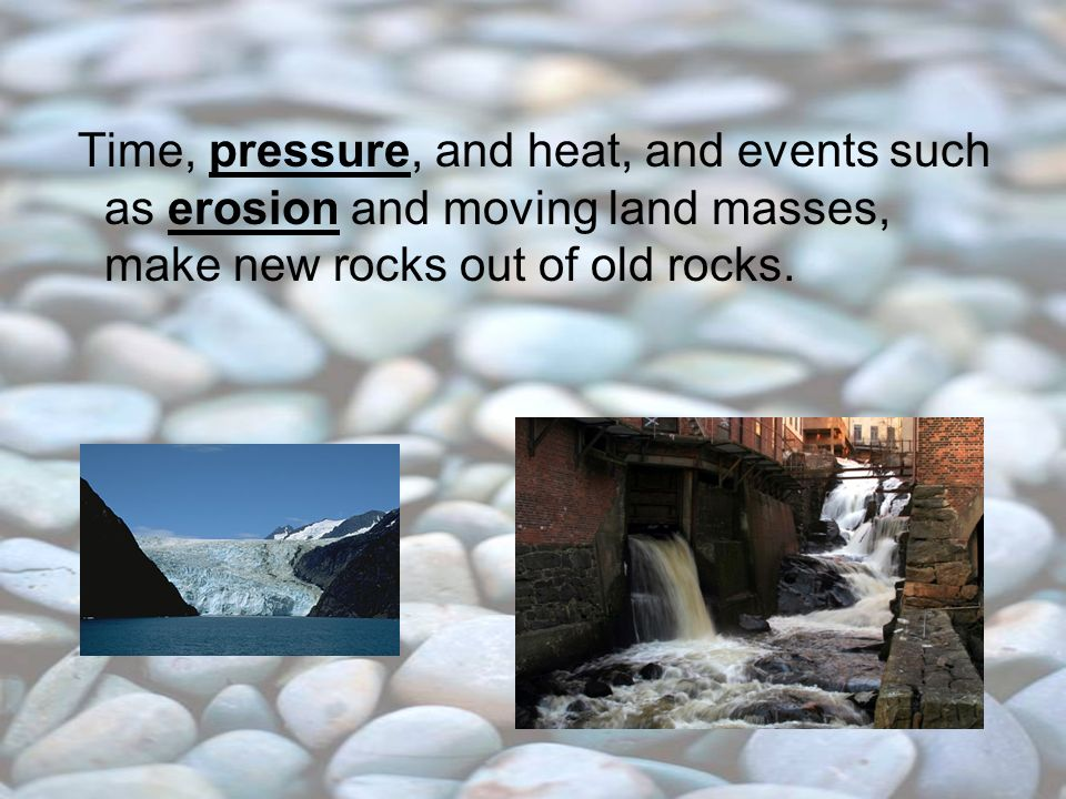 Time, pressure, and heat, and events such as erosion and moving land masses, make new rocks out of old rocks.