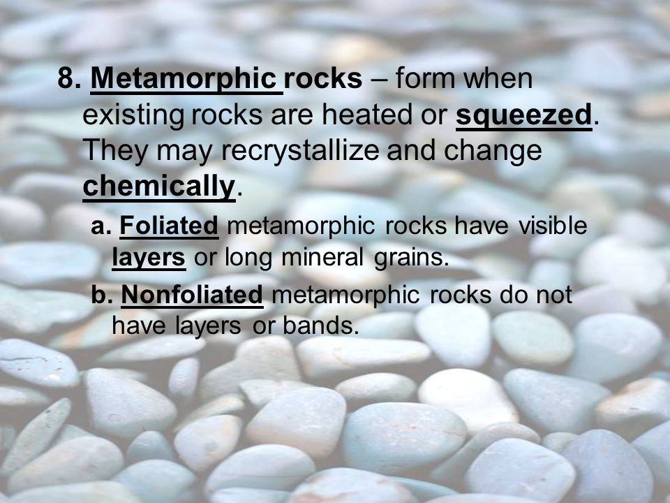 8. Metamorphic rocks – form when existing rocks are heated or squeezed