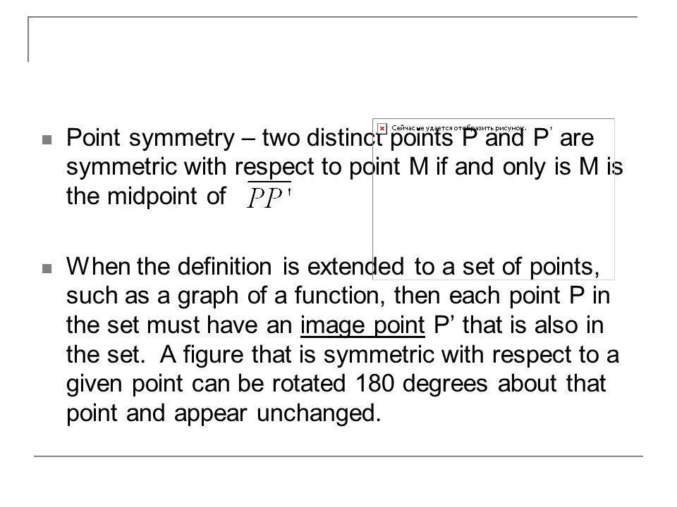 Point symmetry – two distinct points P and P' are symmetric with respect to point M if and only is M is the midpoint of