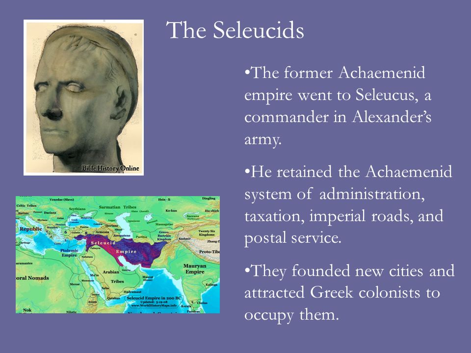 The Seleucids The former Achaemenid empire went to Seleucus, a commander in Alexander's army.