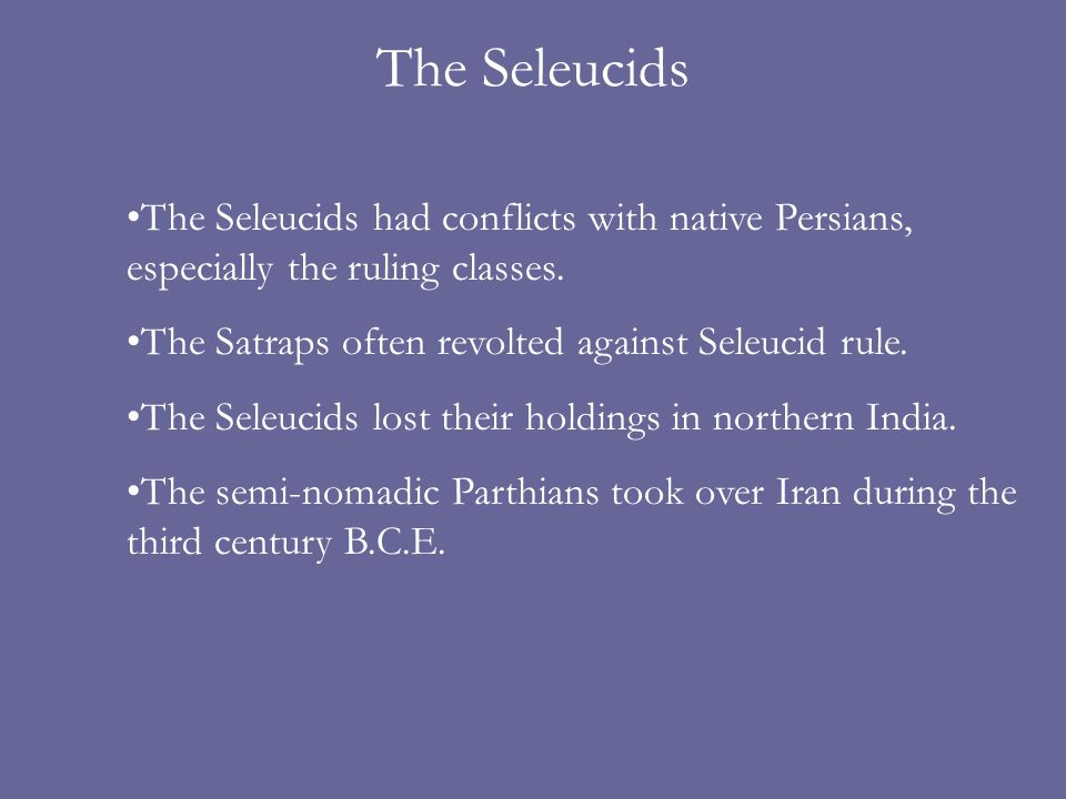 The Seleucids The Seleucids had conflicts with native Persians, especially the ruling classes. The Satraps often revolted against Seleucid rule.