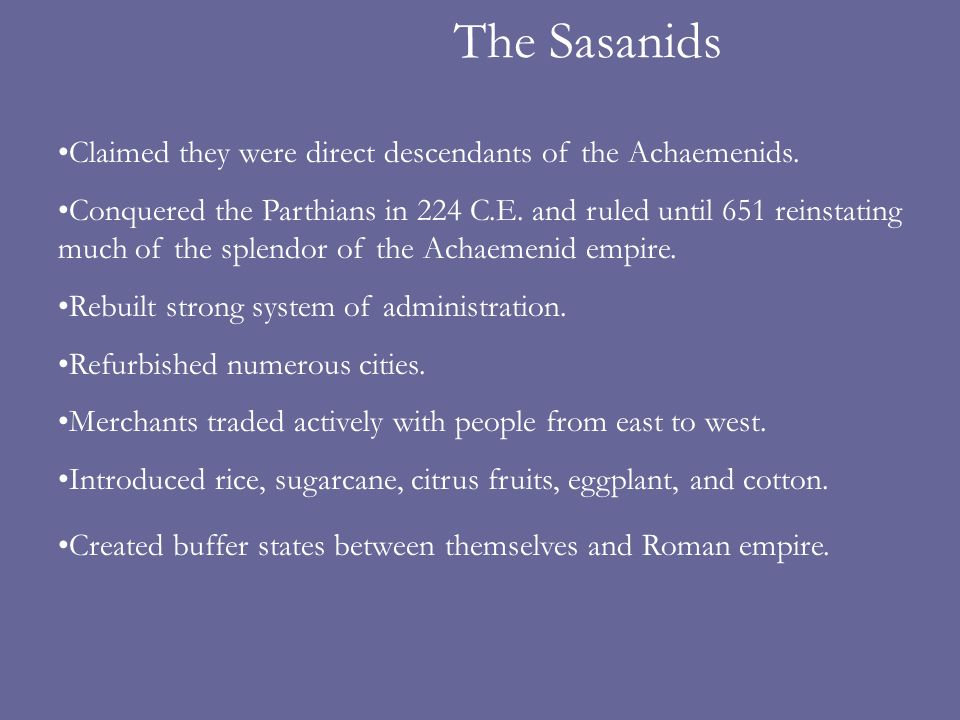 The Sasanids Claimed they were direct descendants of the Achaemenids.