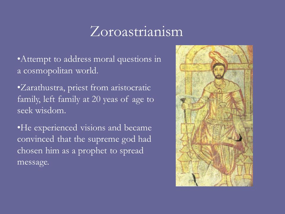 Zoroastrianism Attempt to address moral questions in a cosmopolitan world.