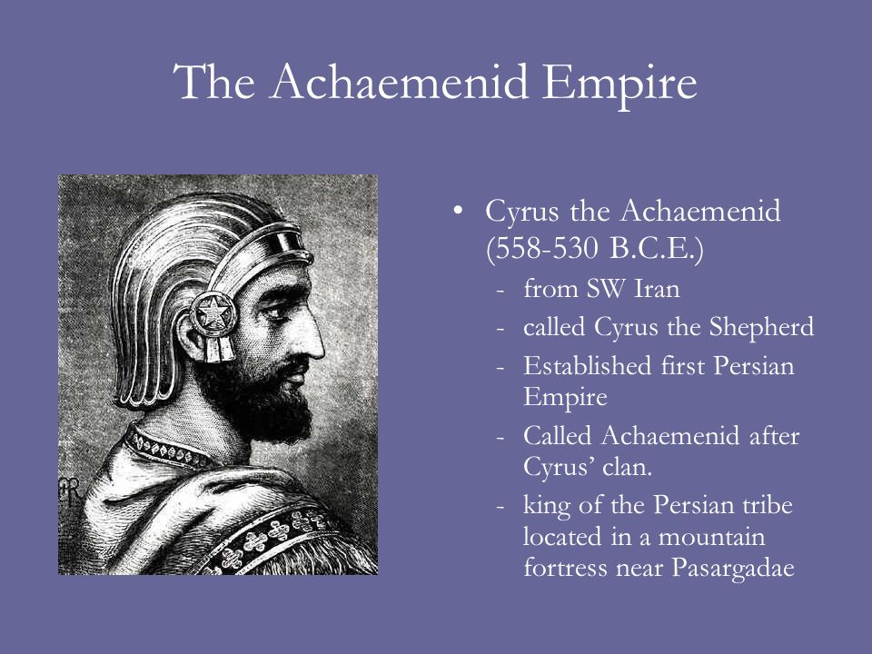 The Achaemenid Empire Cyrus the Achaemenid ( B.C.E.)