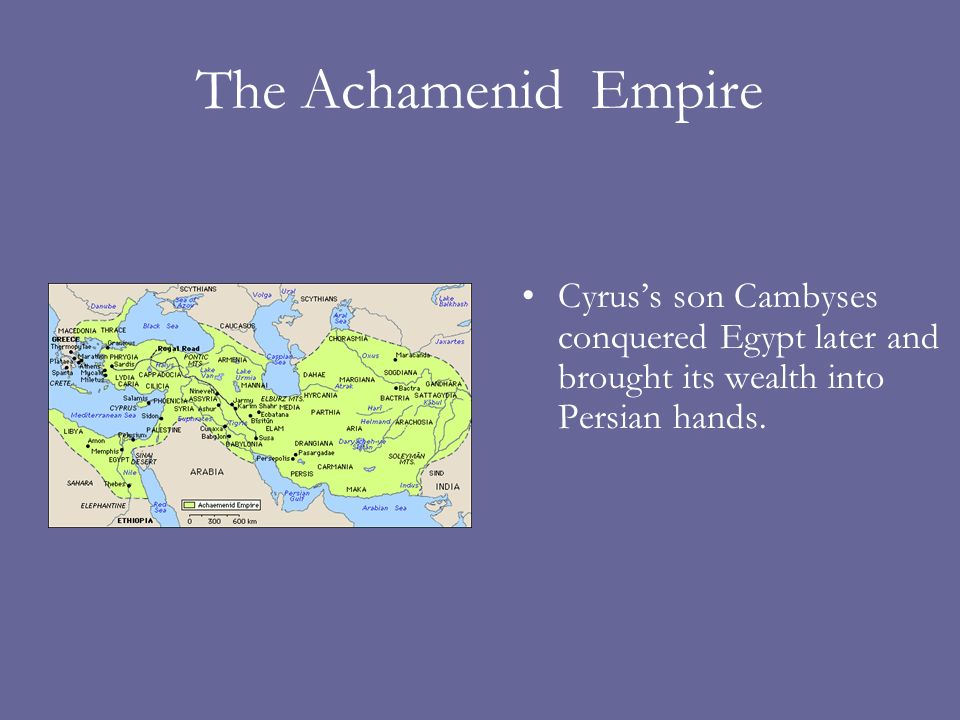 The Achamenid Empire Cyrus's son Cambyses conquered Egypt later and brought its wealth into Persian hands.