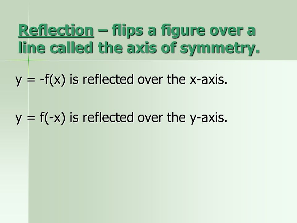 Reflection – flips a figure over a line called the axis of symmetry.