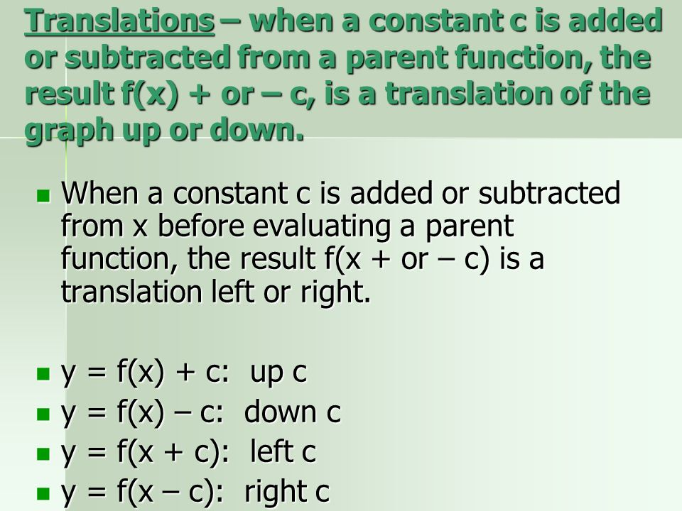 Translations – when a constant c is added or subtracted from a parent function, the result f(x) + or – c, is a translation of the graph up or down.