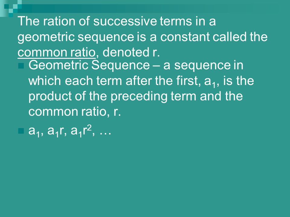The ration of successive terms in a geometric sequence is a constant called the common ratio, denoted r.