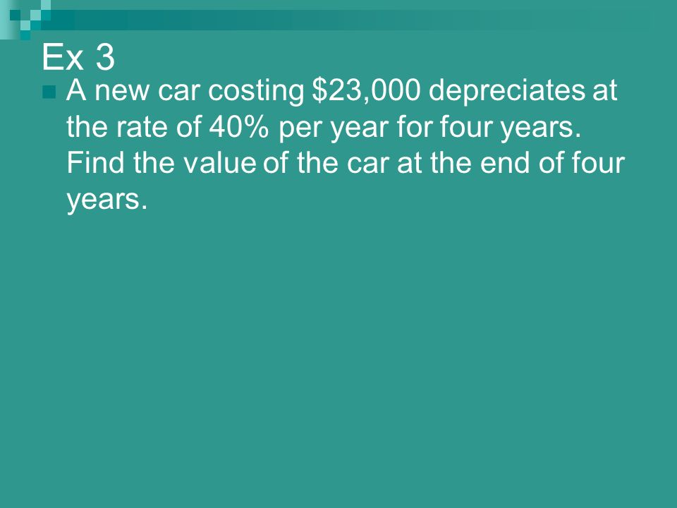 Ex 3 A new car costing $23,000 depreciates at the rate of 40% per year for four years.