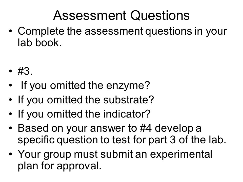 Assessment Questions Complete the assessment questions in your lab book. #3. If you omitted the enzyme