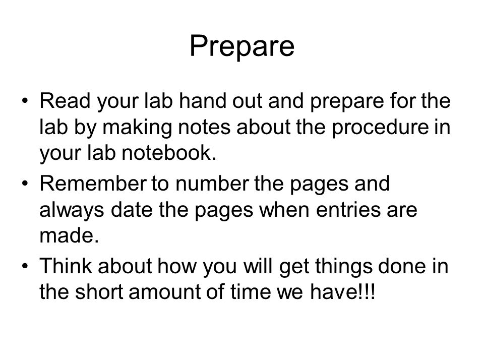 Prepare Read your lab hand out and prepare for the lab by making notes about the procedure in your lab notebook.