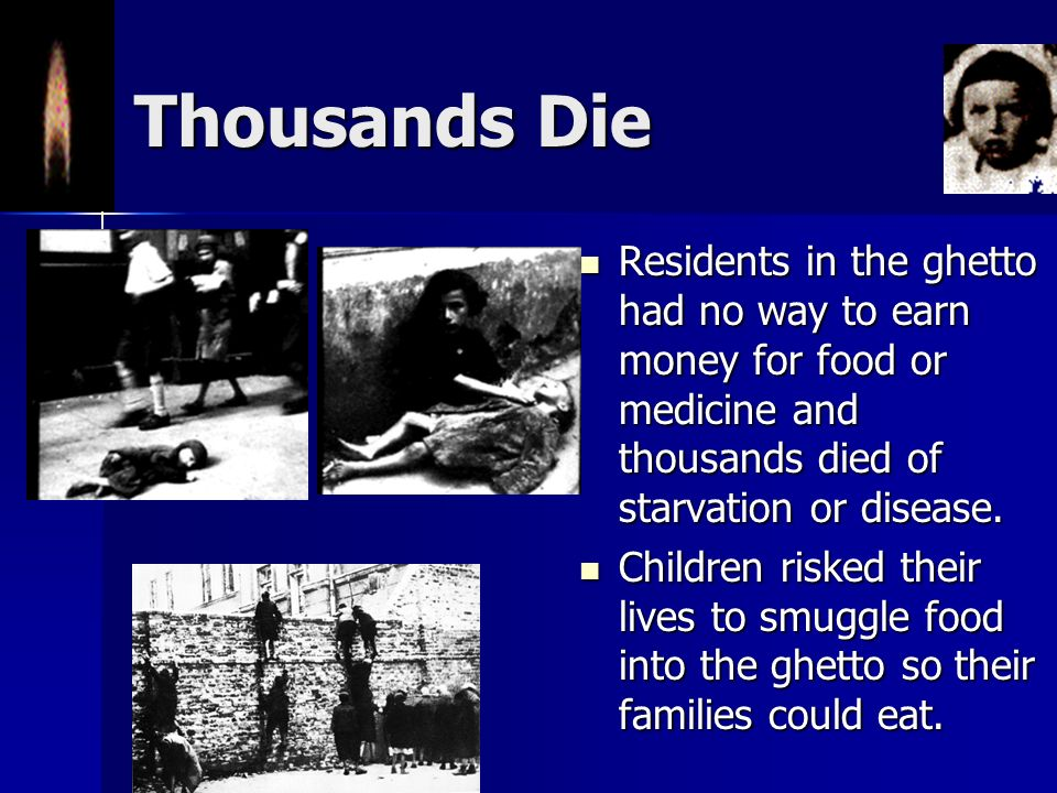 Thousands Die Residents in the ghetto had no way to earn money for food or medicine and thousands died of starvation or disease.