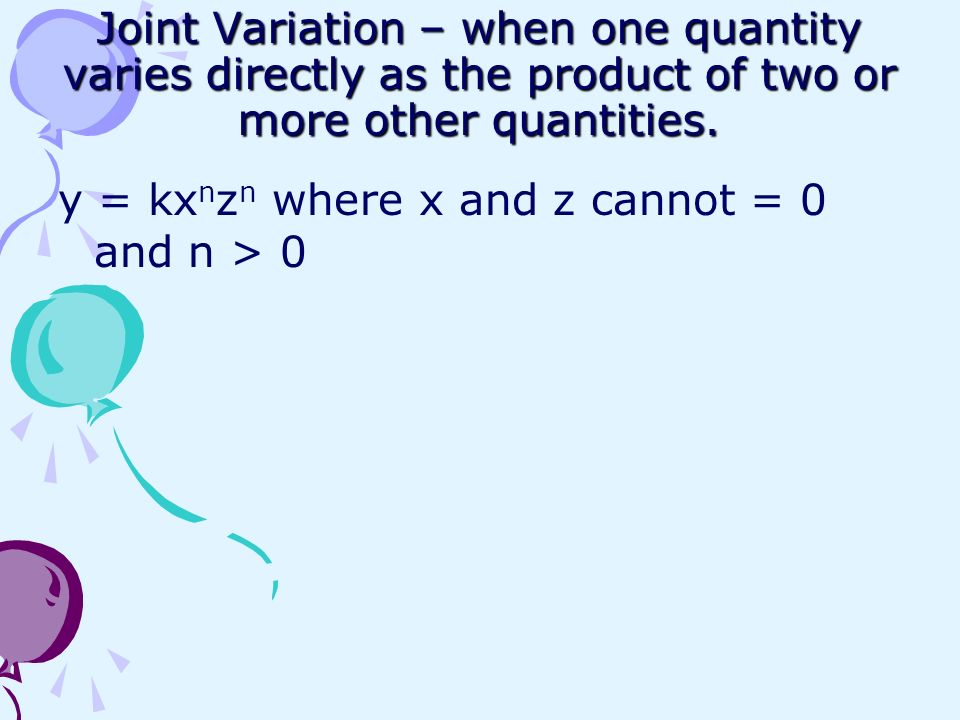 Joint Variation – when one quantity varies directly as the product of two or more other quantities.