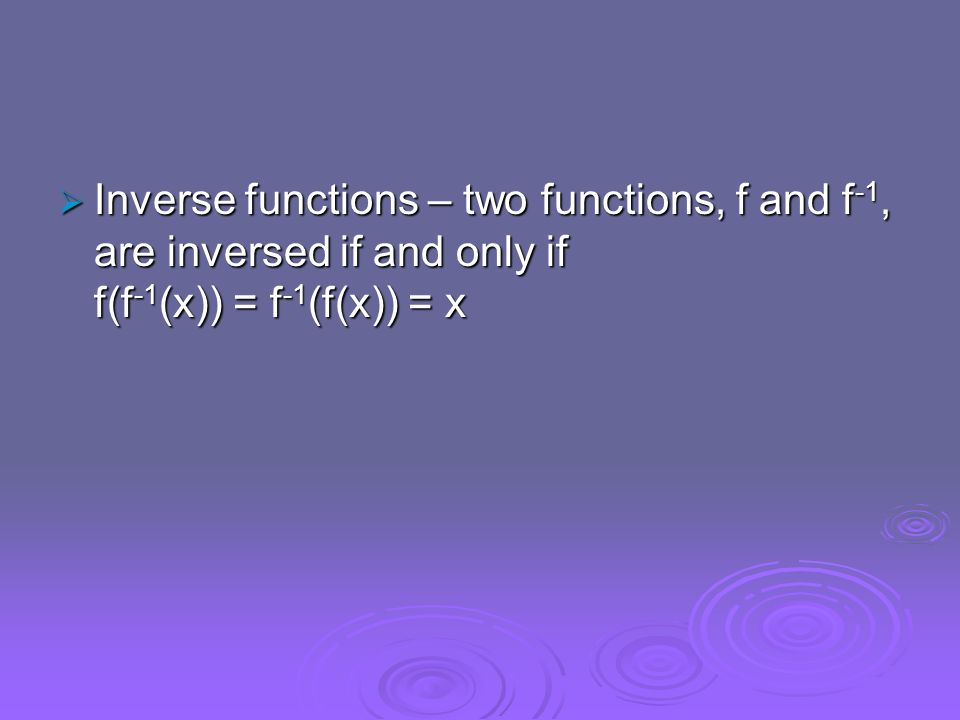 Inverse functions – two functions, f and f-1, are inversed if and only if f(f-1(x)) = f-1(f(x)) = x