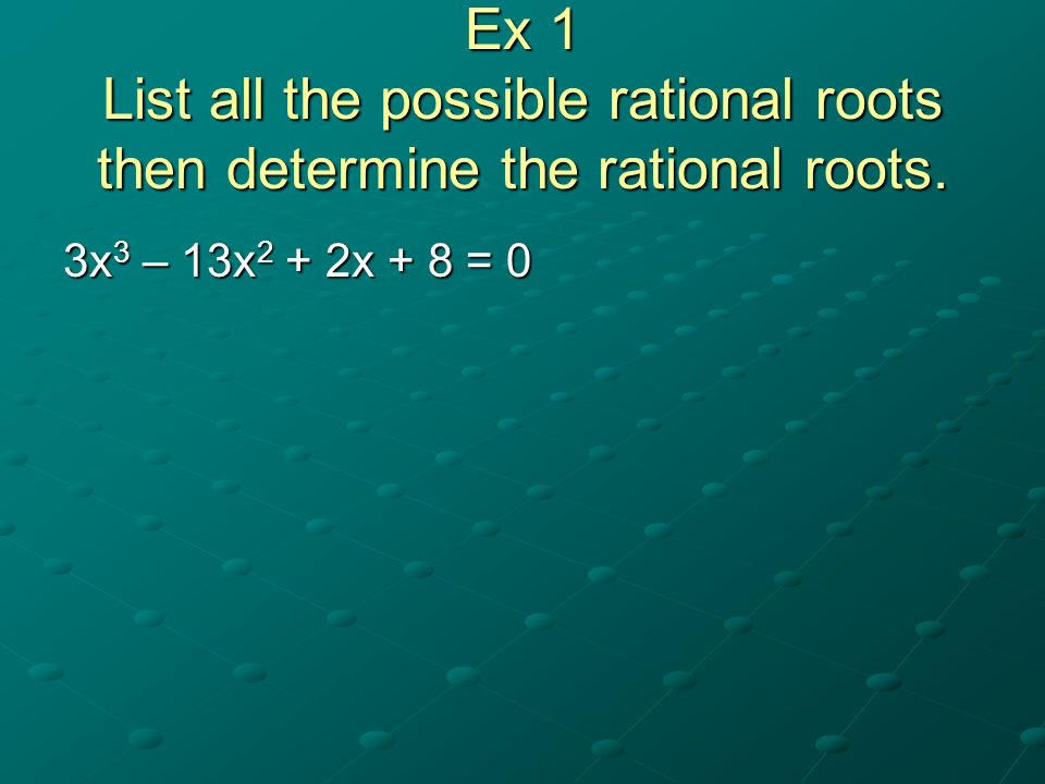 Ex 1 List all the possible rational roots then determine the rational roots.