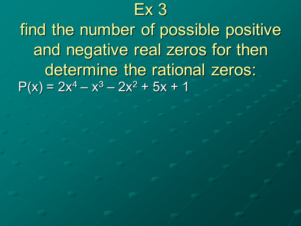 Ex 3 find the number of possible positive and negative real zeros for then determine the rational zeros: