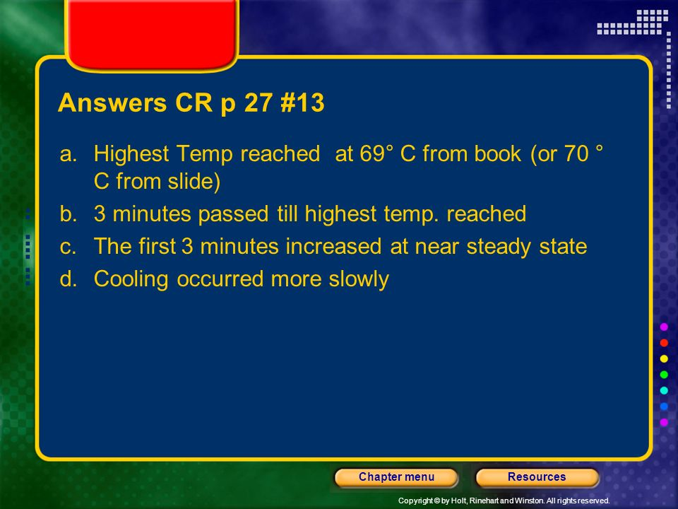 Answers CR p 27 #13 Highest Temp reached at 69° C from book (or 70 ° C from slide) 3 minutes passed till highest temp. reached.