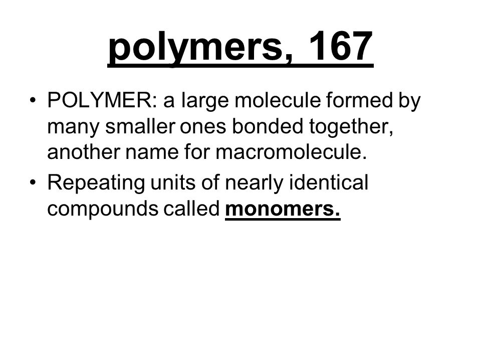 polymers, 167 POLYMER: a large molecule formed by many smaller ones bonded together, another name for macromolecule.