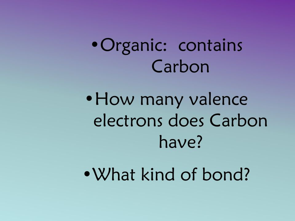 Organic: contains Carbon How many valence electrons does Carbon have