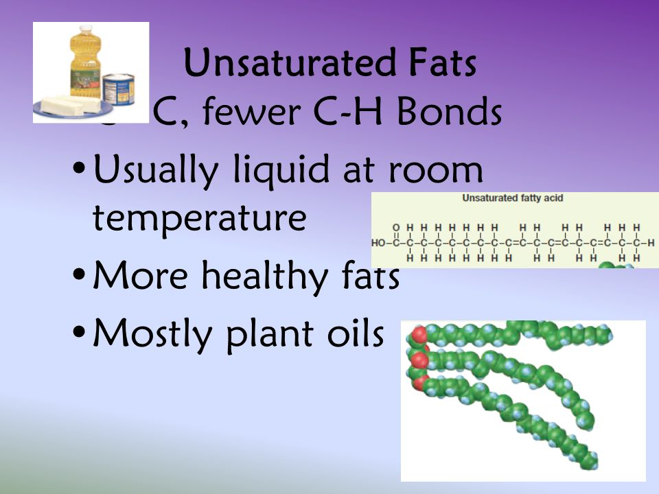 Unsaturated Fats C=C, fewer C-H Bonds. Usually liquid at room temperature.