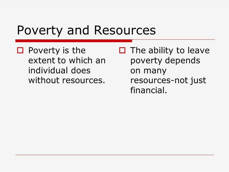 Poverty and Resources Poverty is the extent to which an individual does without resources.