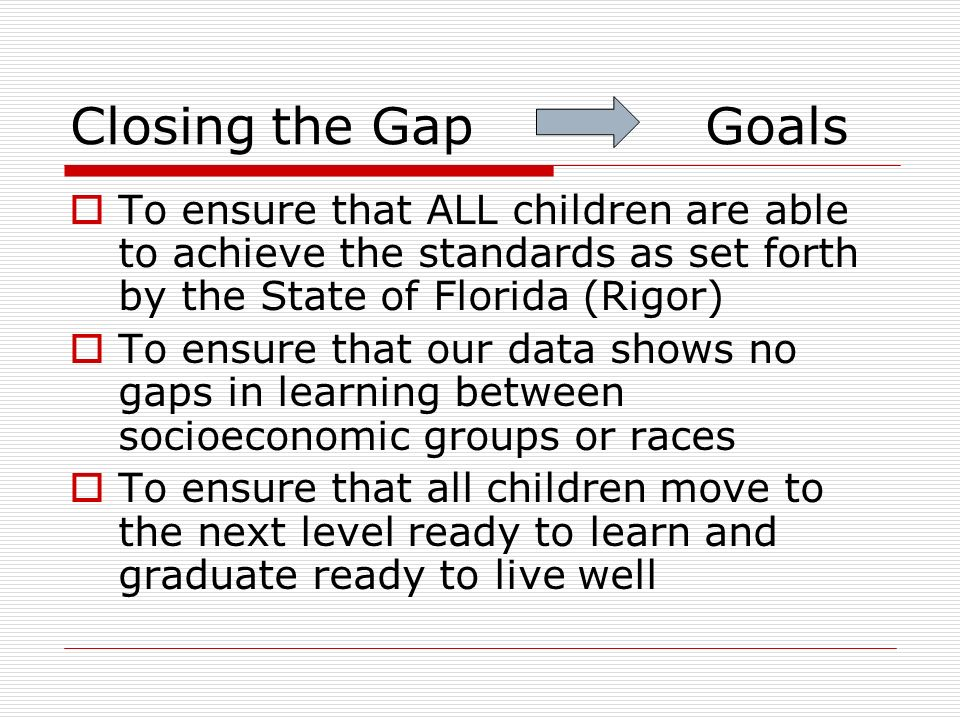 Closing the Gap Goals To ensure that ALL children are able to achieve the standards as set forth by the State of Florida (Rigor)