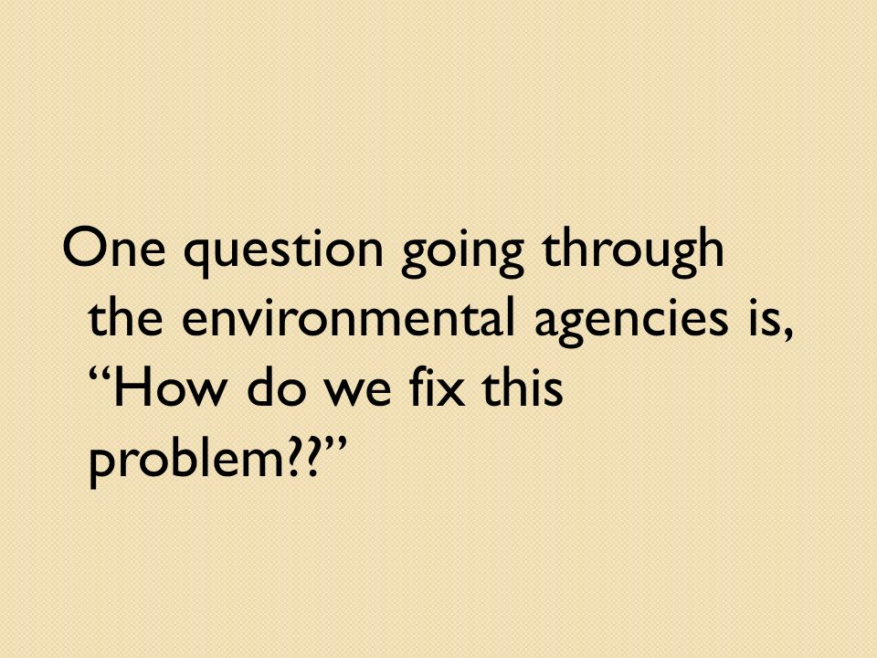 One question going through the environmental agencies is, How do we fix this problem