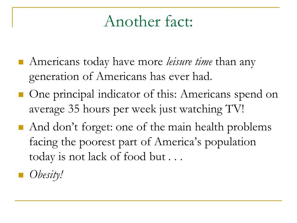 Another fact: Americans today have more leisure time than any generation of Americans has ever had.