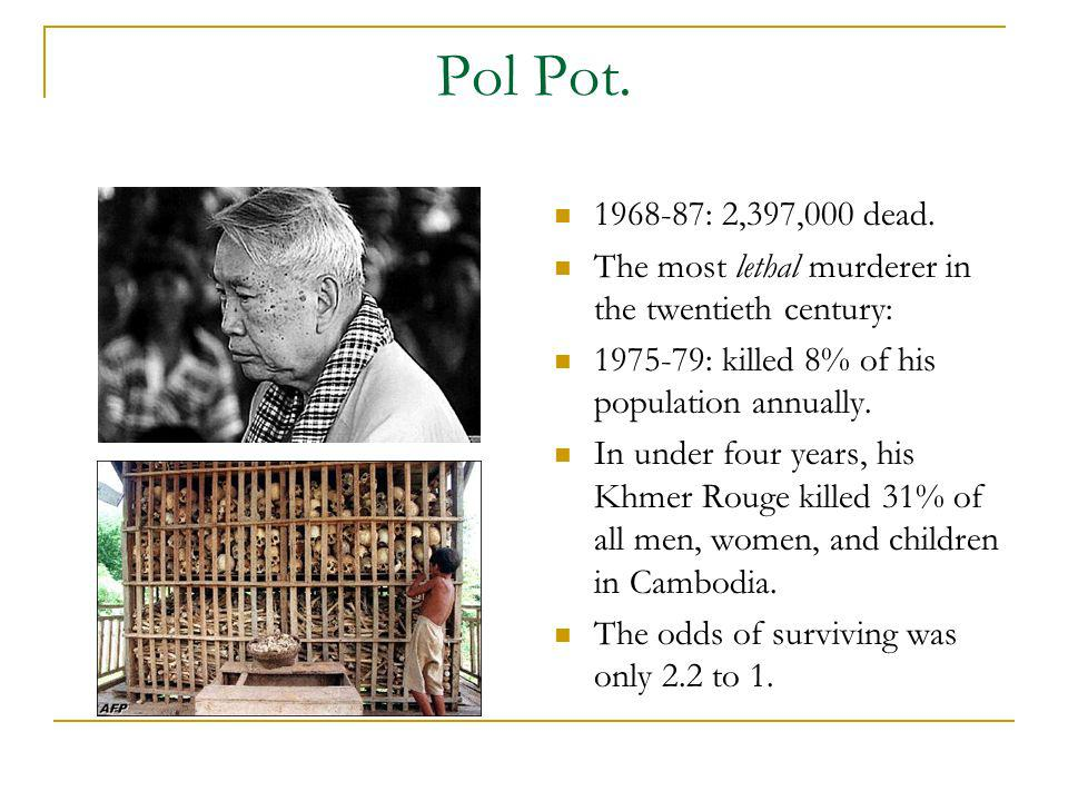 Pol Pot. 1968-87: 2,397,000 dead. The most lethal murderer in the twentieth century: 1975-79: killed 8% of his population annually.